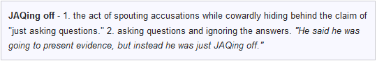 JAQing off: the act of spouting accusations while cowardly hiding behind the claim of 'just asking questions'